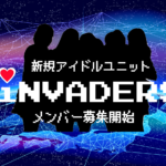 「iNVADERS」侵略系アイドルユニット初期メンバーオーディション